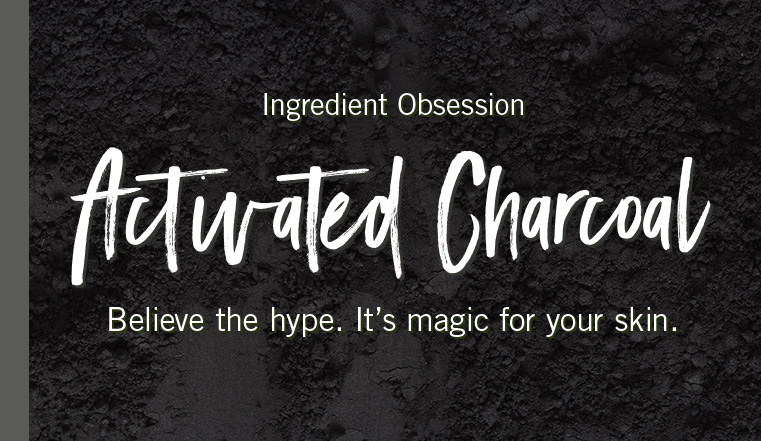Ingredient Obsession. Charcoal. Believe the hype. It's magic for your skin.