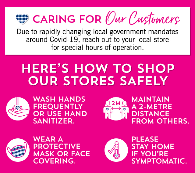 Caring for our customers. Due to rapidly changing local government mandates around Covid-19, reach out to your local store for special hours of operation. Here's how to shop our stores safely. Wash hands frequently or use hand sanitizer. Maintain a 2-metre distance from others. Wear a protective mask or face covering. Please stay home if you're symptomatic.