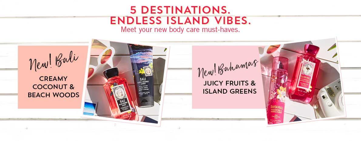 5 Destinations. Endless Island Vibes. Meet your new body care must-haves. New! Bali: Creamy coconut & beach woods, New! Bahamas: Juicy fruits & island greens