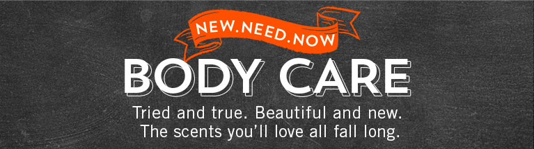 New. Need. Now. Body Care. Tried and true. Beautiful and new. The scents you'll love all fall long.