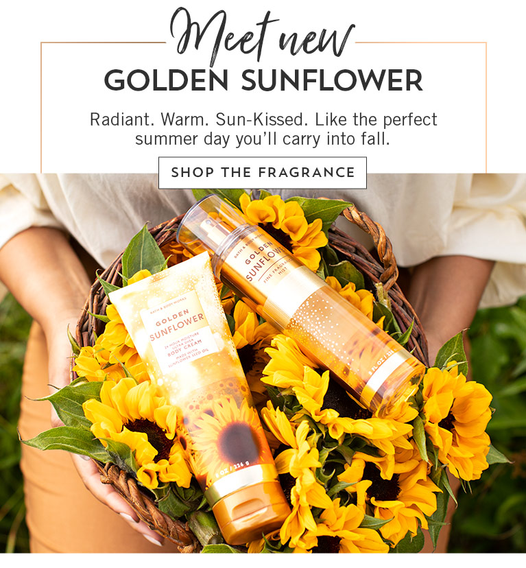 Meet new Golden Sunflower. Radiant. Warm. Sun-Kissed. Like the perfect summer day you'll carry into fall. Shop the fragrance.