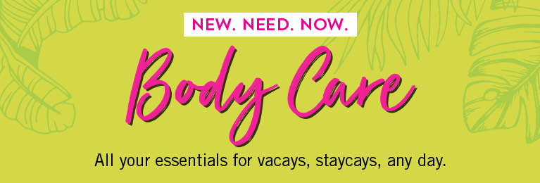 New. Need. Now. Body care. All your essentials for vacays, staycays, any day.