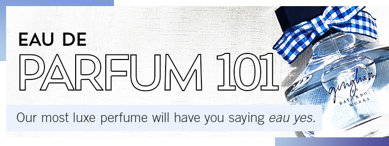 EAU DE PARFUM 101. Our most luxe perfume will have you saying eau yes.