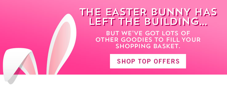 The Easter Bunny has left the building...but we've got lots of other goodies to fill your shopping basket. Shop Top Offers.
