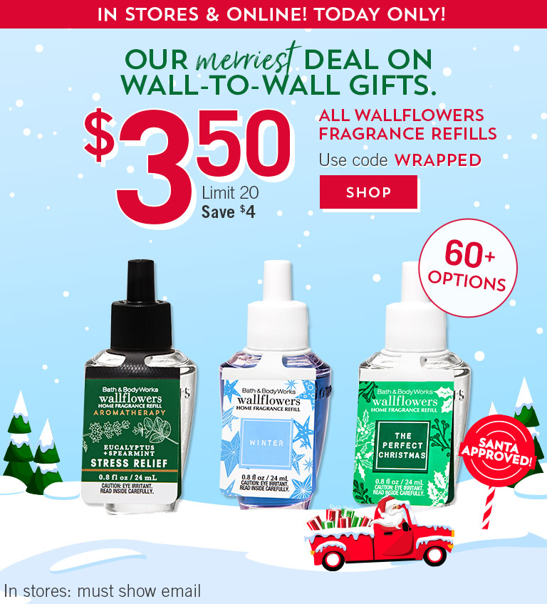 Our merriest deal on wall-to-wall gifts. In stores & online! Today only! $3.50 All Wallflowers Fragrance Refills. Limit 20. Save $4. Use code WRAPPED. In stores: must show email. Shop now.
