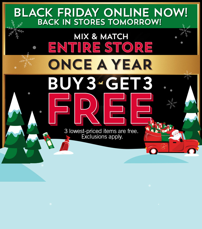 Black Friday online now! Back in stores tomorrow! Mix and match entire store. Once a year. Buy 3, get 3 free. 3 lowest-priced items are free. Shop Body Care, Candles, Wallflowers, Hand Soaps, Stocking Stuffers, New Arrivals.