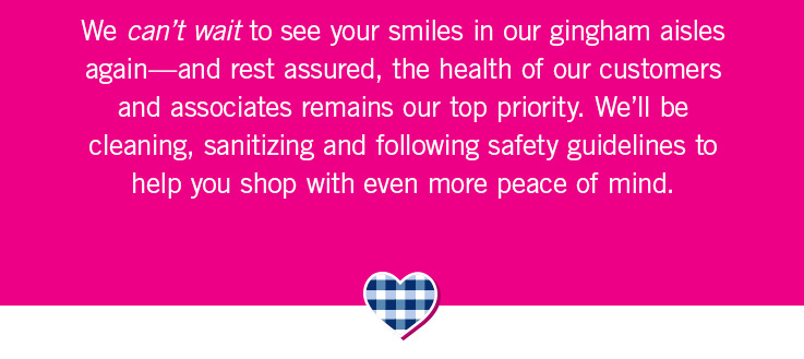 We can't wait to see your smiles in our gingham aisles again—and rest assured, the health of our customers and associates remains our top priority. We'll be cleaning, sanitizing and following safety guidelines to help you shop with even more peace of mind.