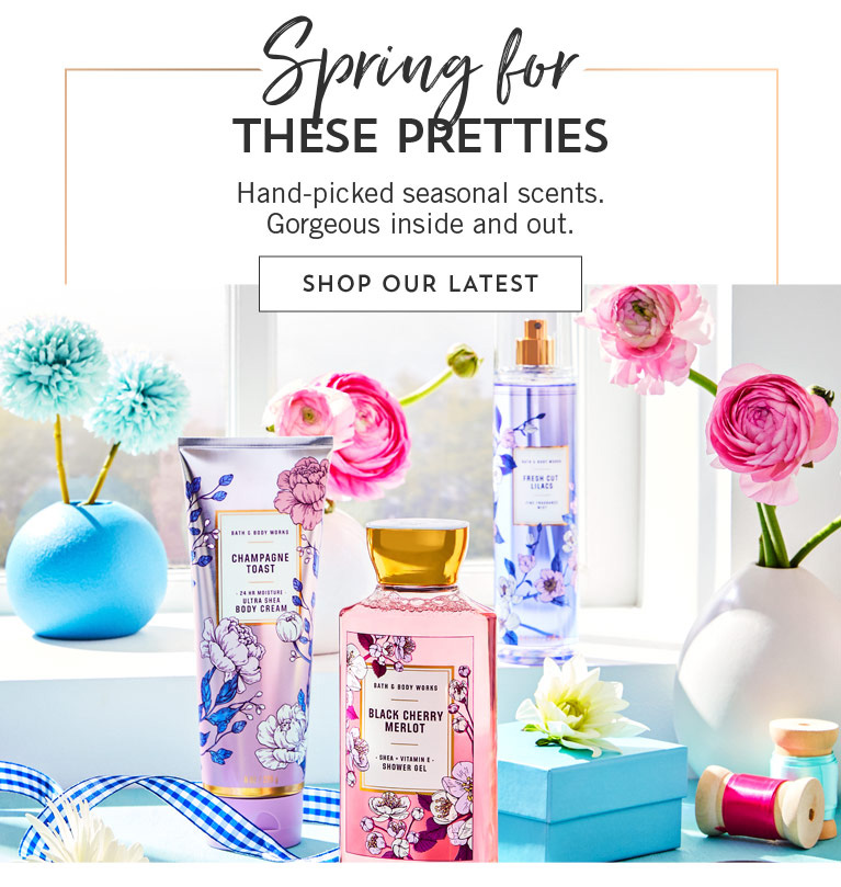 Spring for those new pretties. Hand-picked seasonal scents. Gorgeous inside and out. Shop our latest.