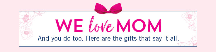 We love Mom. And you do too. Here are the gifts that say it all.