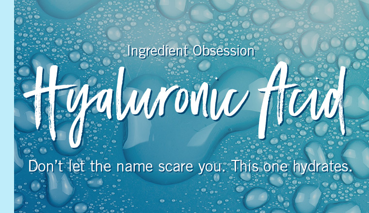 Ingredient Obsession. Hyaluronic Acid. Don't let the name scare you. This one hydrates.
