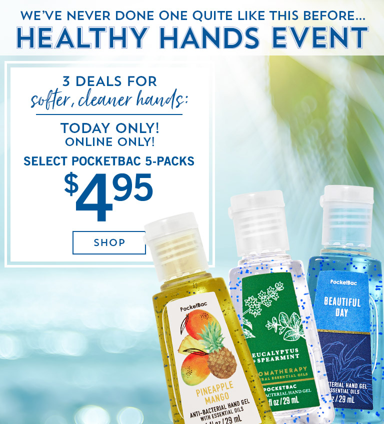 First time ever! Healthy Hands Event. Today only! Online only! 3 deals for softer, cleaner hands: $3.75 All Hand Soaps, $4.95 Select PocketBac 5-Packs, $3 All Sanitizer Sprays. Shop now.