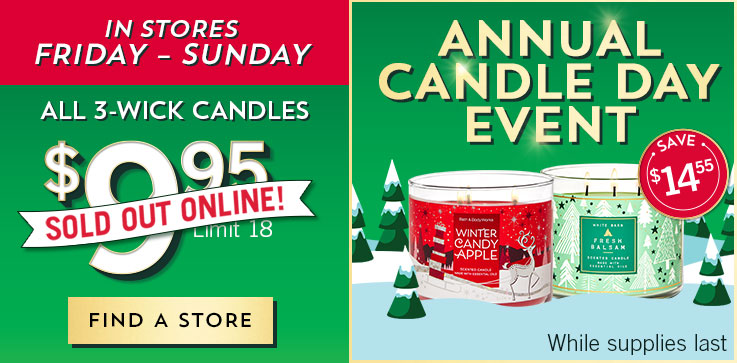 Annual Candle Day Event! Sold out online! Even more in stores Friday – Sunday. All 3-Wick Candles $9.95. Limit 18. While supplies last. Find a store.