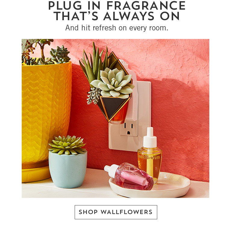 Plug in fragrance that's always on. And hit refresh on every room. Shop Wallflowers.