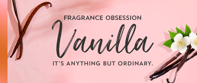 Fragrance obsession. Vanilla. It's anything but ordinary.