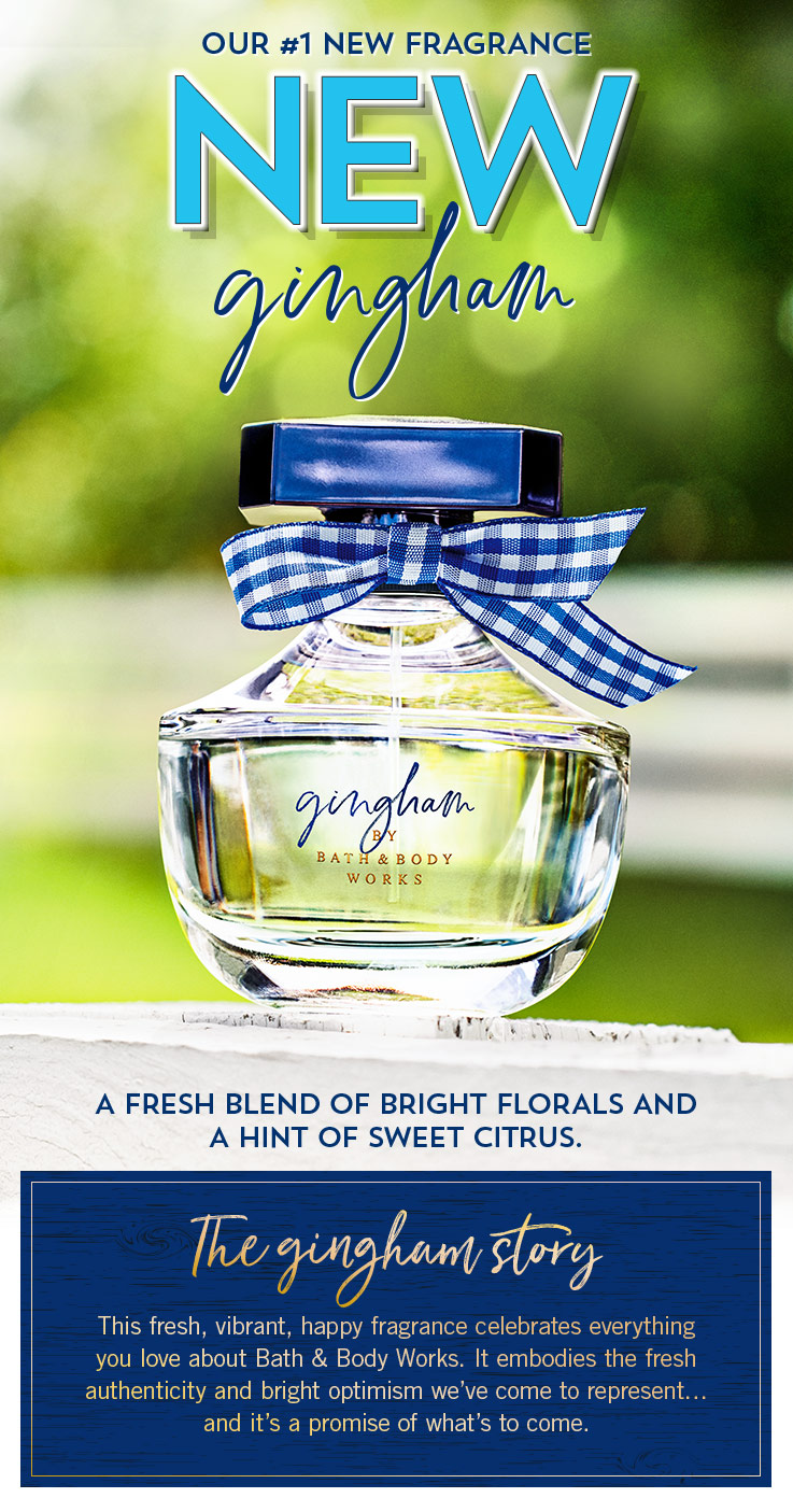 Our #1 New Fragrance. New Gingham. A fresh blend of bright florals and a hint of sweet citrus.