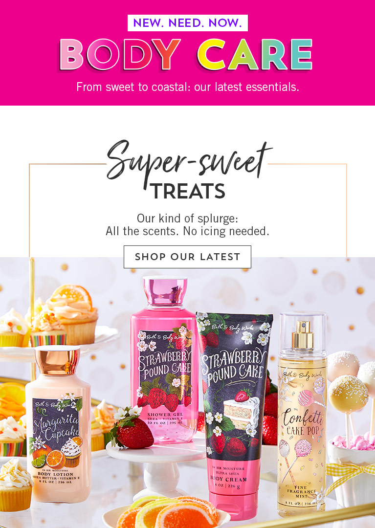 New. Need. Now. Body Care. From sweet to coastal: our latest essentials. Super-sweet treats. Our kind of splurge: All the scents. No icing needed.