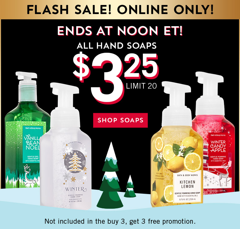 Flash sale! Online only! Ends at noon ET! All hand soaps $3.25. Limit 20. Not included in the buy 3, get 3 free promotion. Shop soaps.