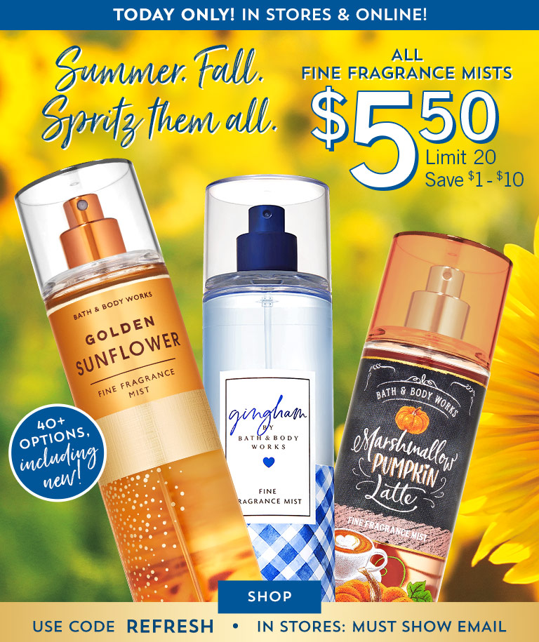 Summer. Fall. Spritz them all. Today only! In stores and online. All Fine Fragrance Mists $5.50. Limit 20. Save $1 - $10. Use code REFRESH. In stores: must show email. Shop now.