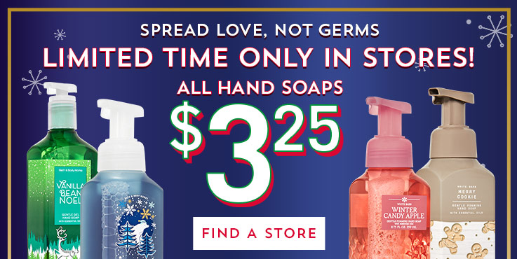 Spread love, not germs. Limited time only in stores! All hand soaps $3.25. Find a store.