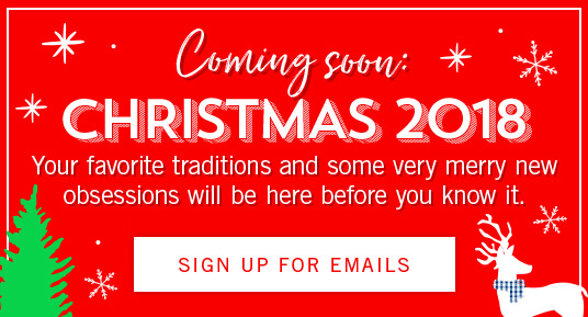 Coming Soon: Christmas 2018. Your favorite traditions and some very merry new obsessions will be here before you know it. Sign up for emails.