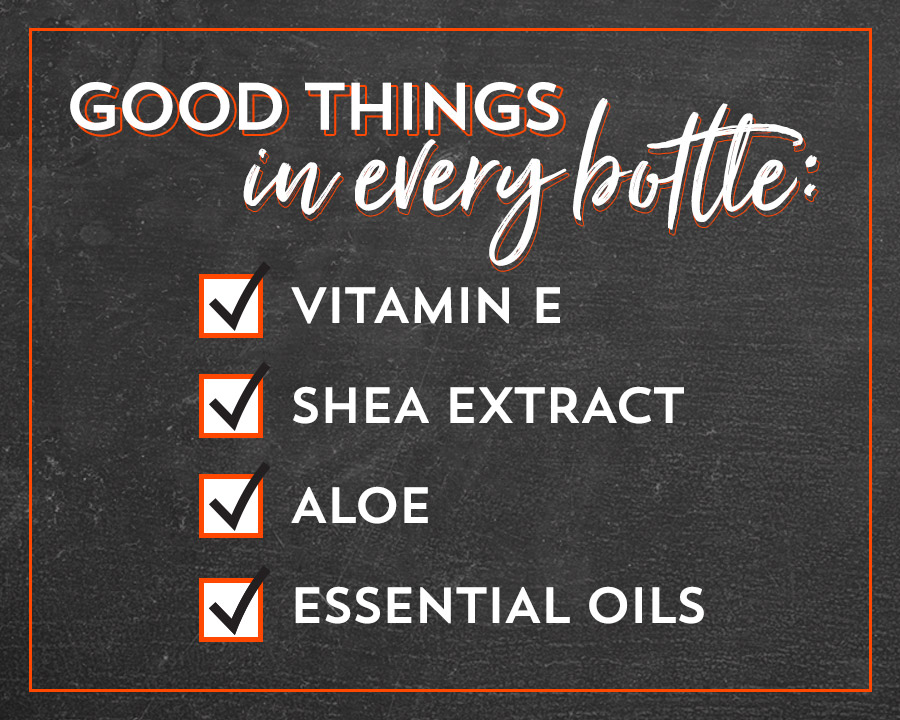 Good things in every bottle: Vitamin E, Shea Extract, Aloe, Essential Oils