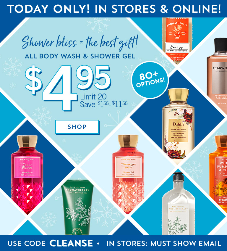 Shower bliss = the best gift! Today only! In stores and online! $4.95 All Body Wash & Shower Gel. Limit 20. Save $1.55-$11.55. Use code CLEANSE. In stores: must show email. Shop now.