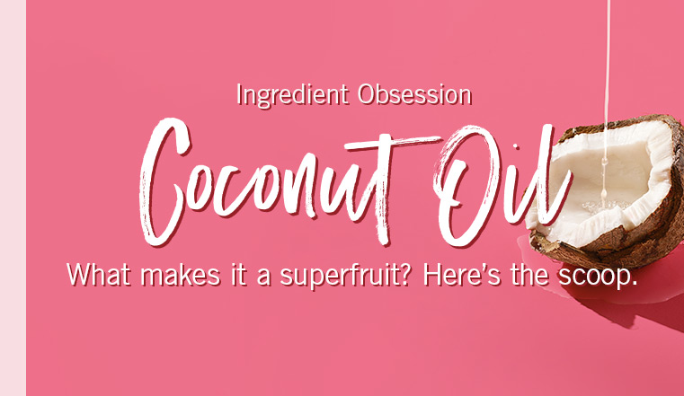Ingredient Obsession. Coconut Oil. What makes it a superfruit? Here's the scoop.