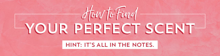 How to Find Your Perfect Scent. Hint: it all in the notes.