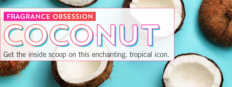 Fragrance obsession. Coconut. Get the inside scoop on this enchanting, tropical icon.