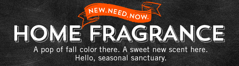 New. Need. Now. Home Fragrance. A pop of fall color there. A sweet new scent here. Hello, seasonal sanctuary.