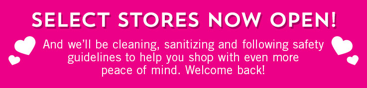 Select stores now open! And we'll be cleaning, sanitizing and following safety guidelines to help you shop with even more peace of mind. Welcome back!